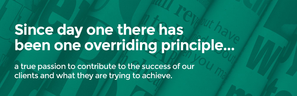 Since day one there has been one overriding principle... a true passion to contribute to the success of our clients and what they are trying to achieve.